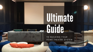 Ultimate Guide to Building Your Home Theatre System